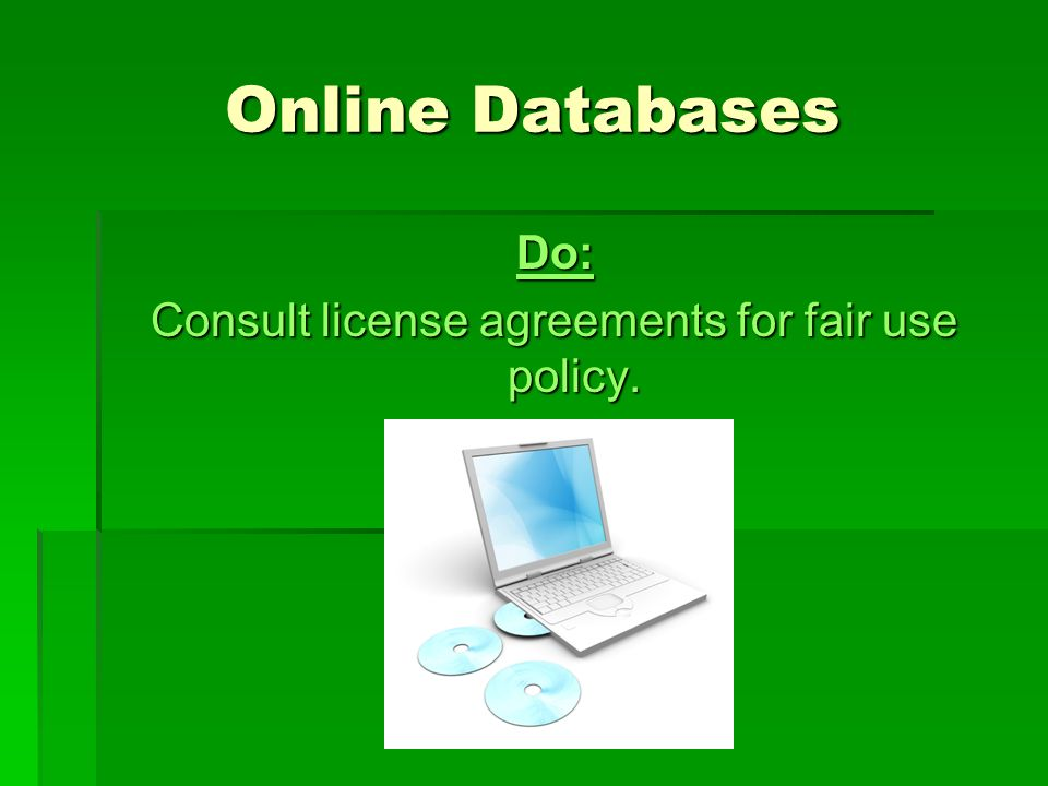 Online Databases Do: Consult license agreements for fair use policy.