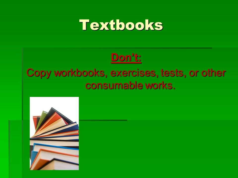 Textbooks Don't: Copy workbooks, exercises, tests, or other consumable works.