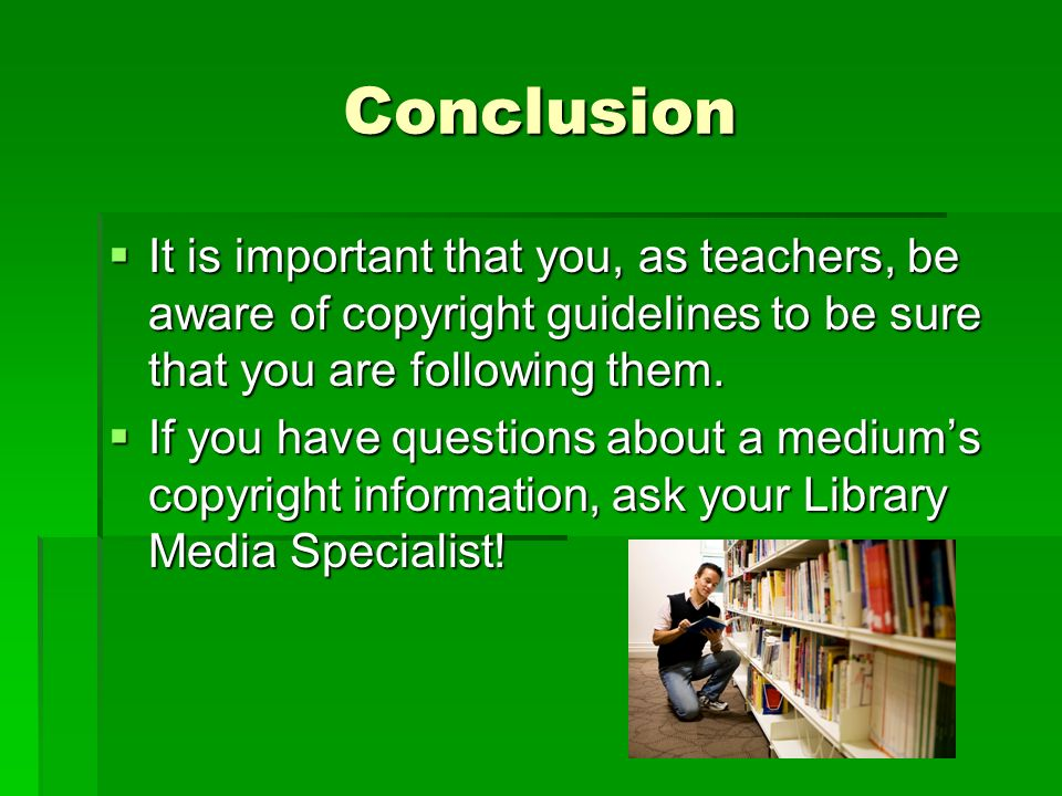 Conclusion  It is important that you, as teachers, be aware of copyright guidelines to be sure that you are following them.