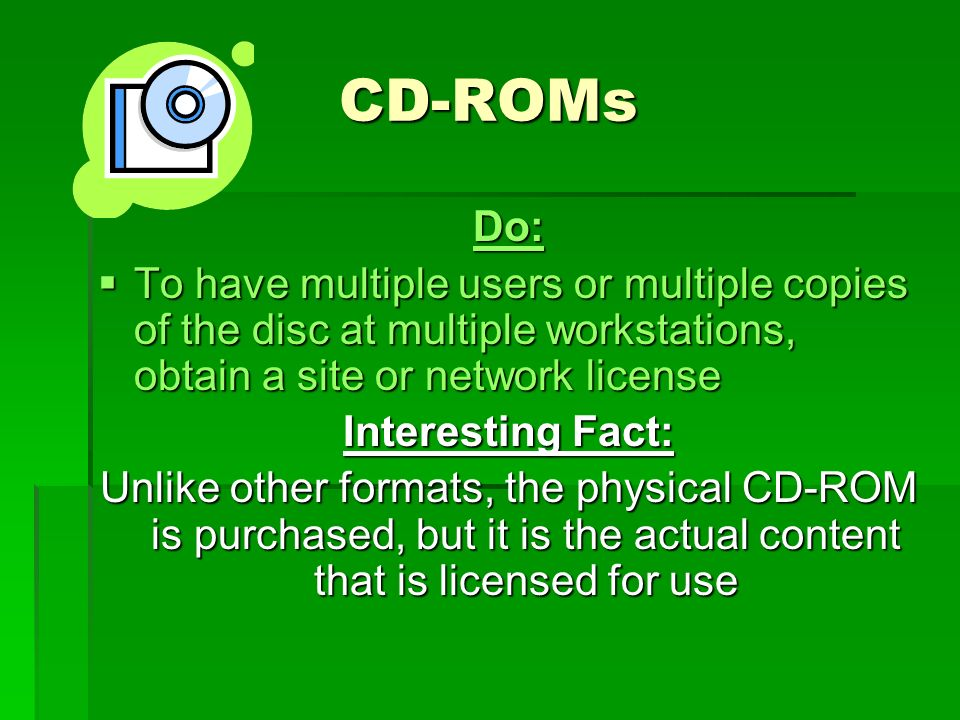 CD-ROMs Do:  To have multiple users or multiple copies of the disc at multiple workstations, obtain a site or network license Interesting Fact: Unlike other formats, the physical CD-ROM is purchased, but it is the actual content that is licensed for use