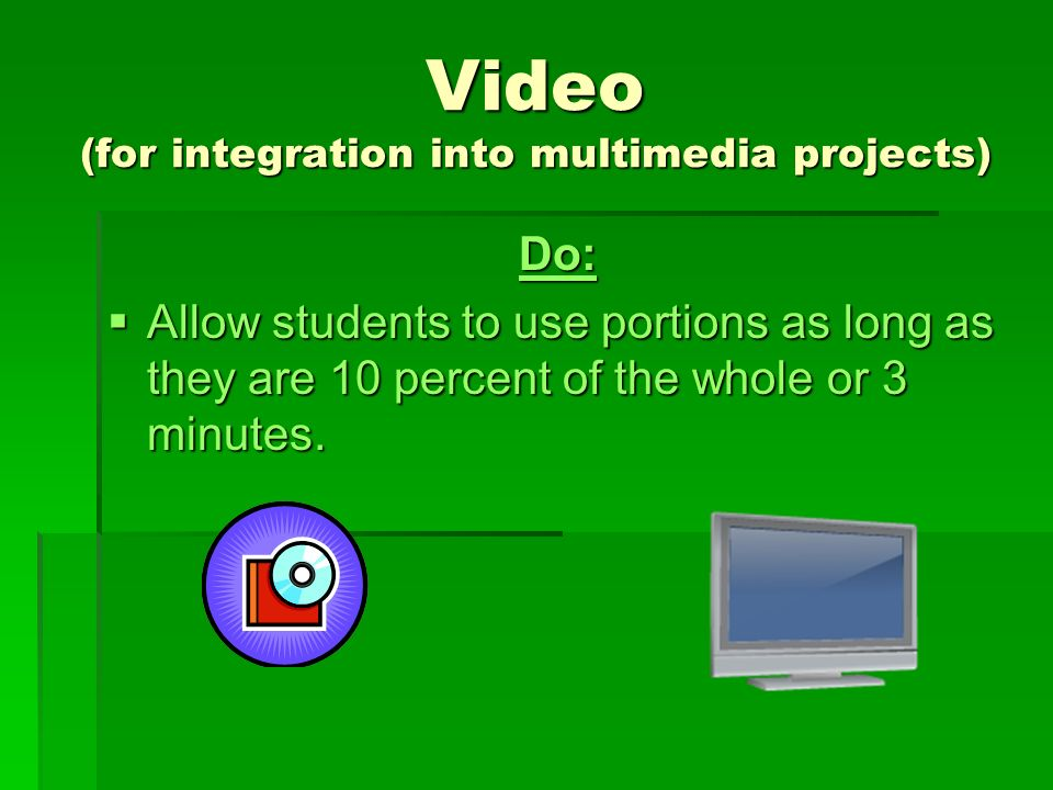 Video (for integration into multimedia projects) Do:  Allow students to use portions as long as they are 10 percent of the whole or 3 minutes.