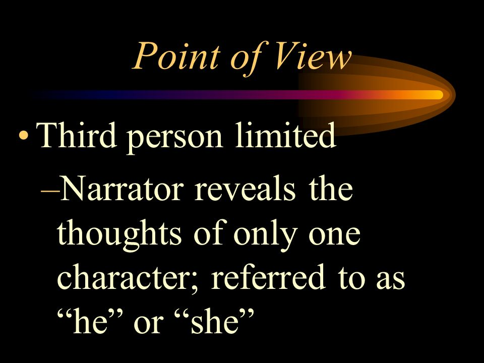 Point of View Relationship of the narrator to the story First person –Narrator is a character in the story; referred to as I
