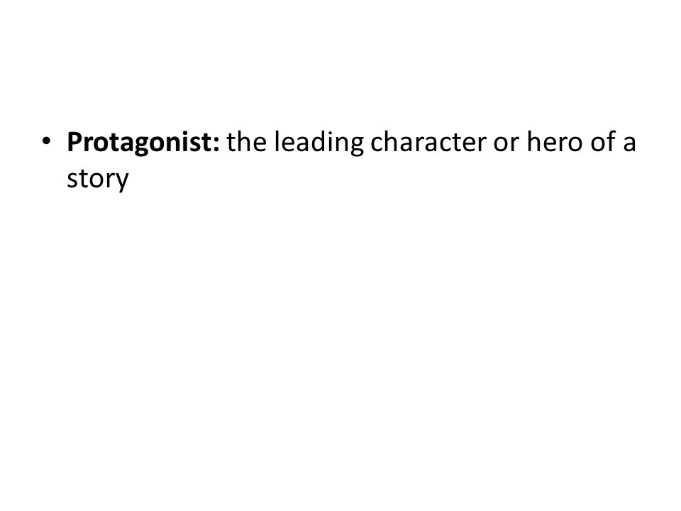 Protagonist: the leading character or hero of a story