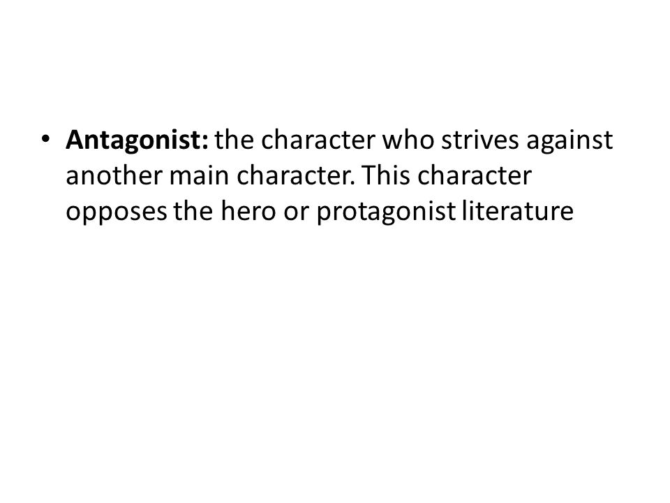 Antagonist: the character who strives against another main character.