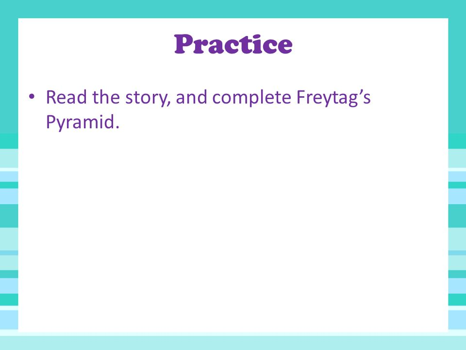 Practice Read the story, and complete Freytag's Pyramid.