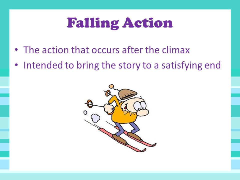 Falling Action The action that occurs after the climax Intended to bring the story to a satisfying end