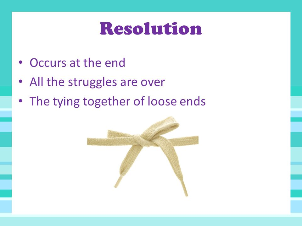 Resolution Occurs at the end All the struggles are over The tying together of loose ends