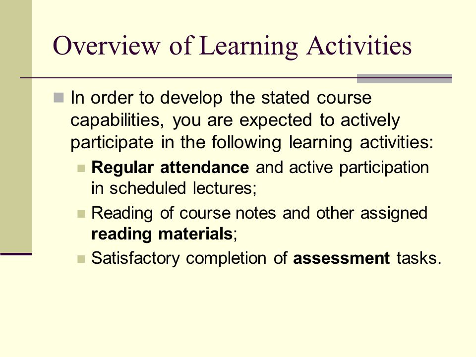 Overview of Learning Activities In order to develop the stated course capabilities, you are expected to actively participate in the following learning activities: Regular attendance and active participation in scheduled lectures; Reading of course notes and other assigned reading materials; Satisfactory completion of assessment tasks.
