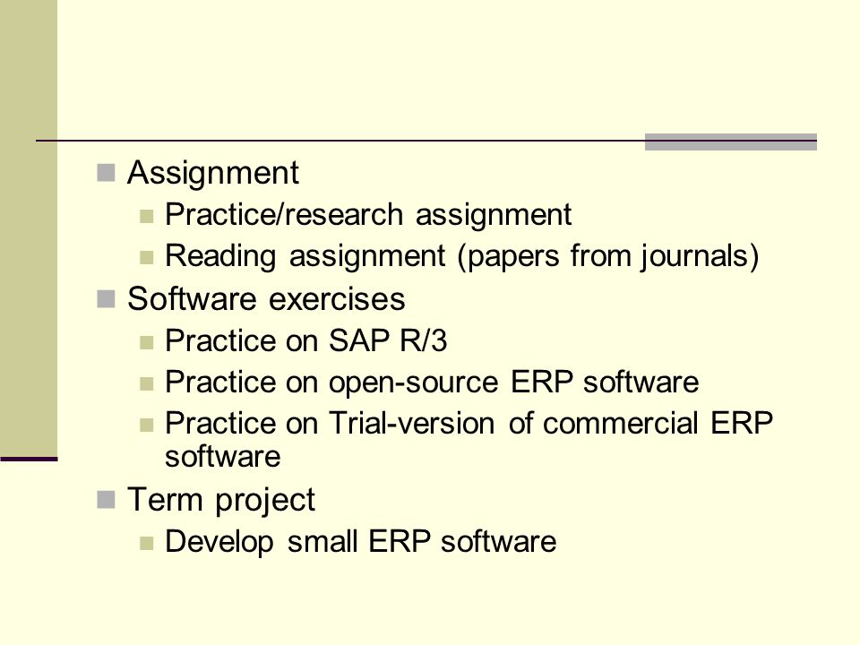 Assignment Practice/research assignment Reading assignment (papers from journals) Software exercises Practice on SAP R/3 Practice on open-source ERP software Practice on Trial-version of commercial ERP software Term project Develop small ERP software