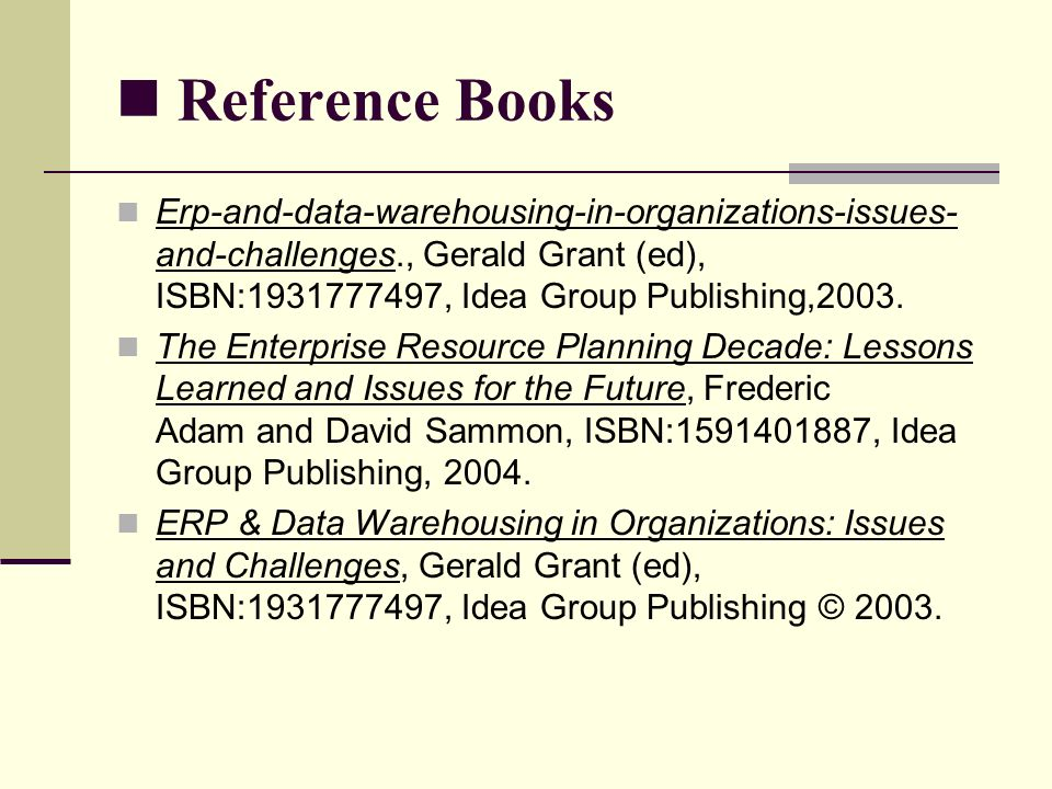 Reference Books Erp-and-data-warehousing-in-organizations-issues- and-challenges., Gerald Grant (ed), ISBN: , Idea Group Publishing,2003.