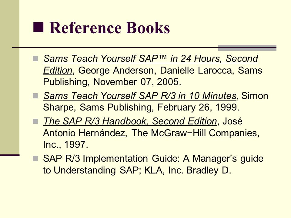 Reference Books Sams Teach Yourself SAP™ in 24 Hours, Second Edition, George Anderson, Danielle Larocca, Sams Publishing, November 07, 2005.