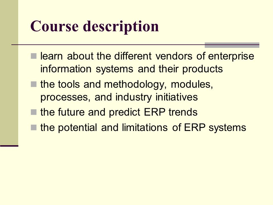 Course description learn about the different vendors of enterprise information systems and their products the tools and methodology, modules, processes, and industry initiatives the future and predict ERP trends the potential and limitations of ERP systems