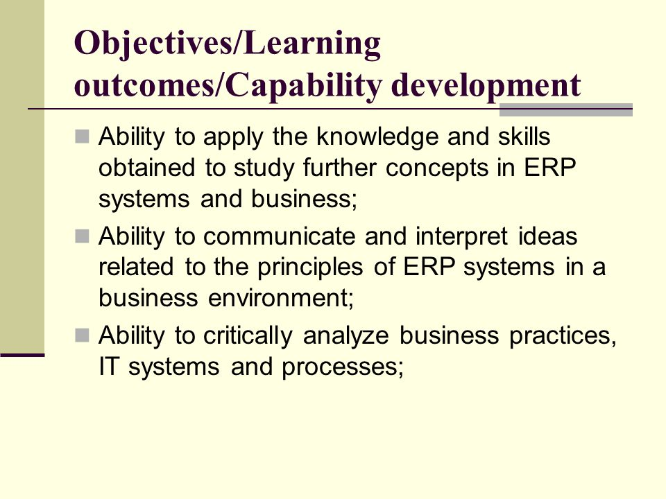 Objectives/Learning outcomes/Capability development Ability to apply the knowledge and skills obtained to study further concepts in ERP systems and business; Ability to communicate and interpret ideas related to the principles of ERP systems in a business environment; Ability to critically analyze business practices, IT systems and processes;