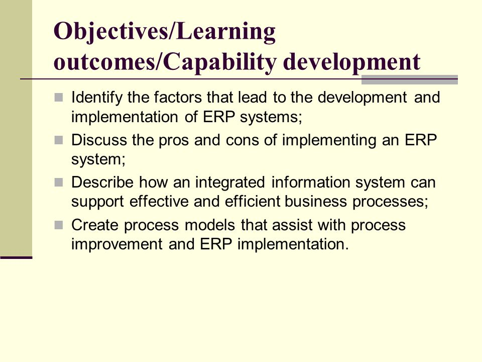 Objectives/Learning outcomes/Capability development Identify the factors that lead to the development and implementation of ERP systems; Discuss the pros and cons of implementing an ERP system; Describe how an integrated information system can support effective and efficient business processes; Create process models that assist with process improvement and ERP implementation.