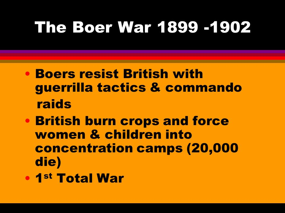 The Boer War Boers resist British with guerrilla tactics & commando raids British burn crops and force women & children into concentration camps (20,000 die) 1 st Total War