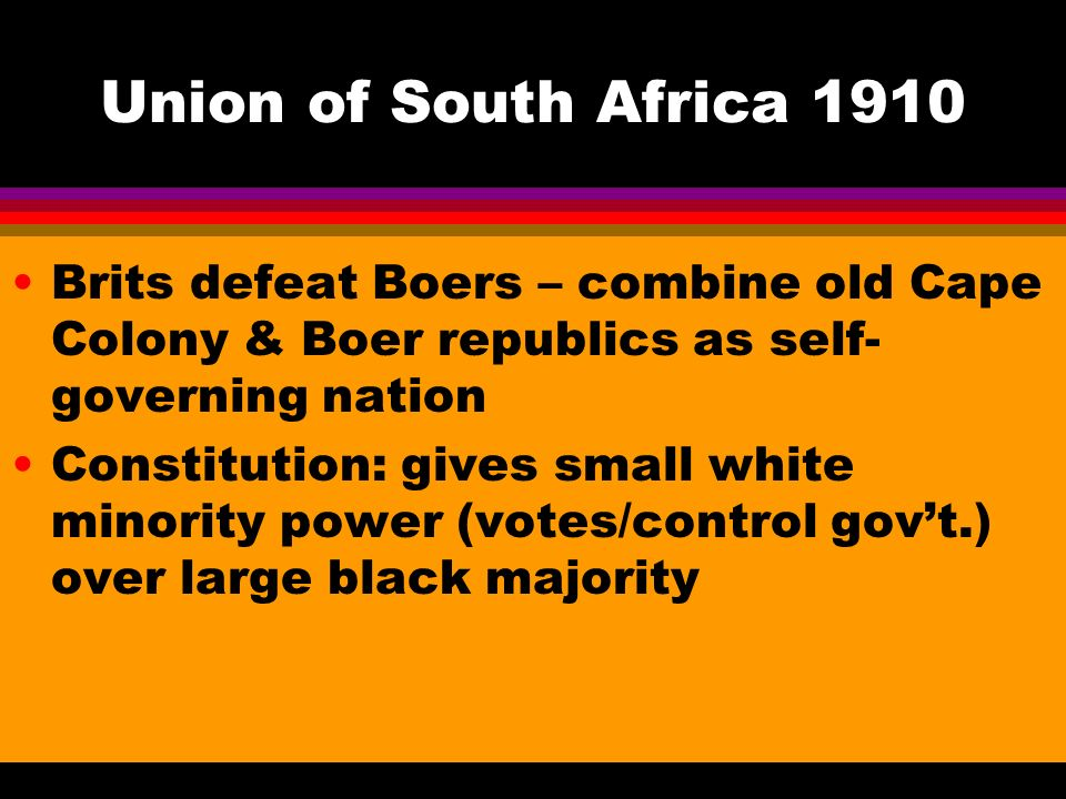 Union of South Africa 1910 Brits defeat Boers – combine old Cape Colony & Boer republics as self- governing nation Constitution: gives small white minority power (votes/control gov't.) over large black majority