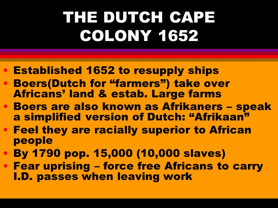 THE DUTCH CAPE COLONY 1652 Established 1652 to resupply ships Boers(Dutch for farmers ) take over Africans' land & estab.