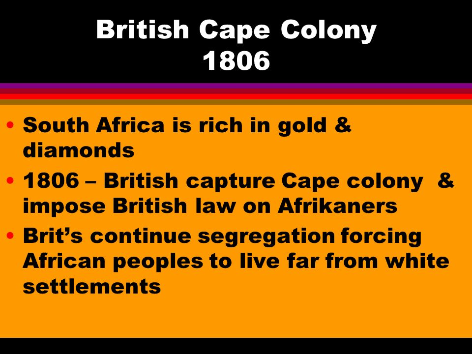 British Cape Colony 1806 South Africa is rich in gold & diamonds 1806 – British capture Cape colony & impose British law on Afrikaners Brit's continue segregation forcing African peoples to live far from white settlements