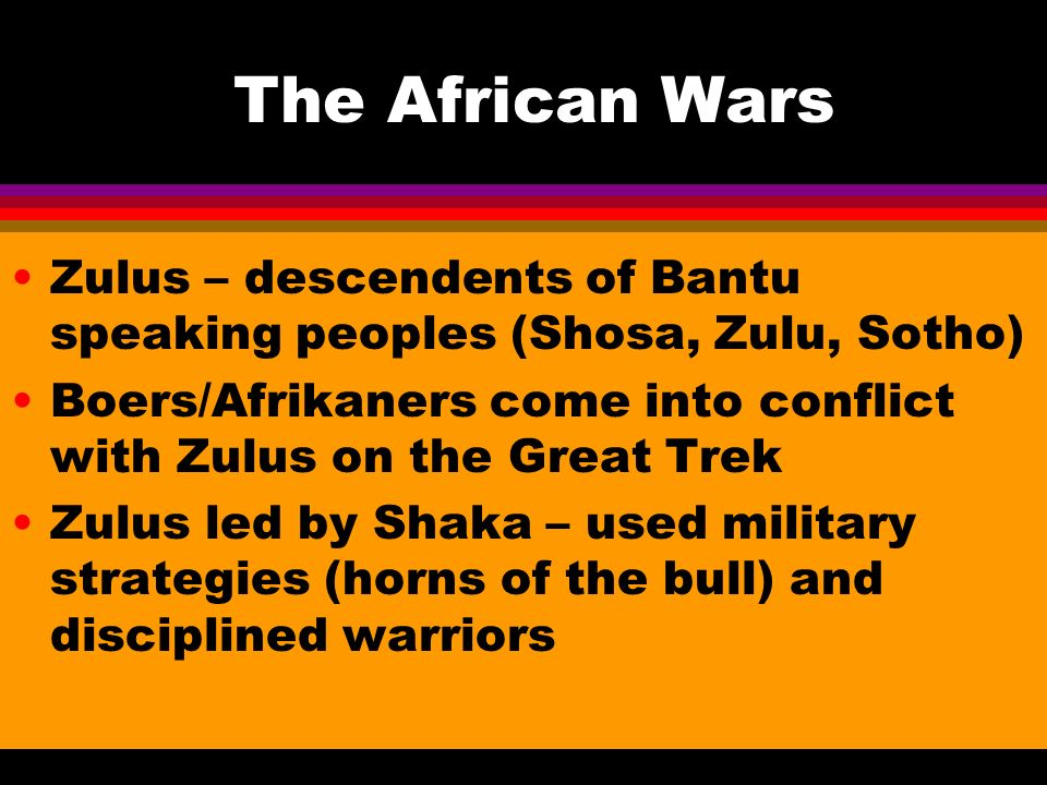The African Wars Zulus – descendents of Bantu speaking peoples (Shosa, Zulu, Sotho) Boers/Afrikaners come into conflict with Zulus on the Great Trek Zulus led by Shaka – used military strategies (horns of the bull) and disciplined warriors