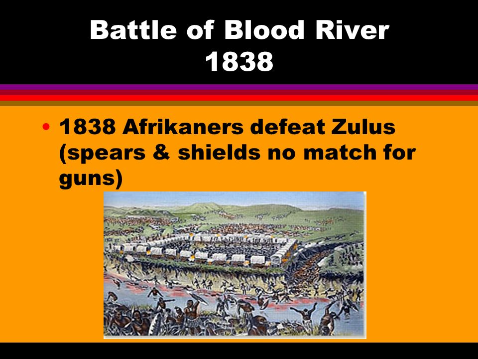 Battle of Blood River Afrikaners defeat Zulus (spears & shields no match for guns)