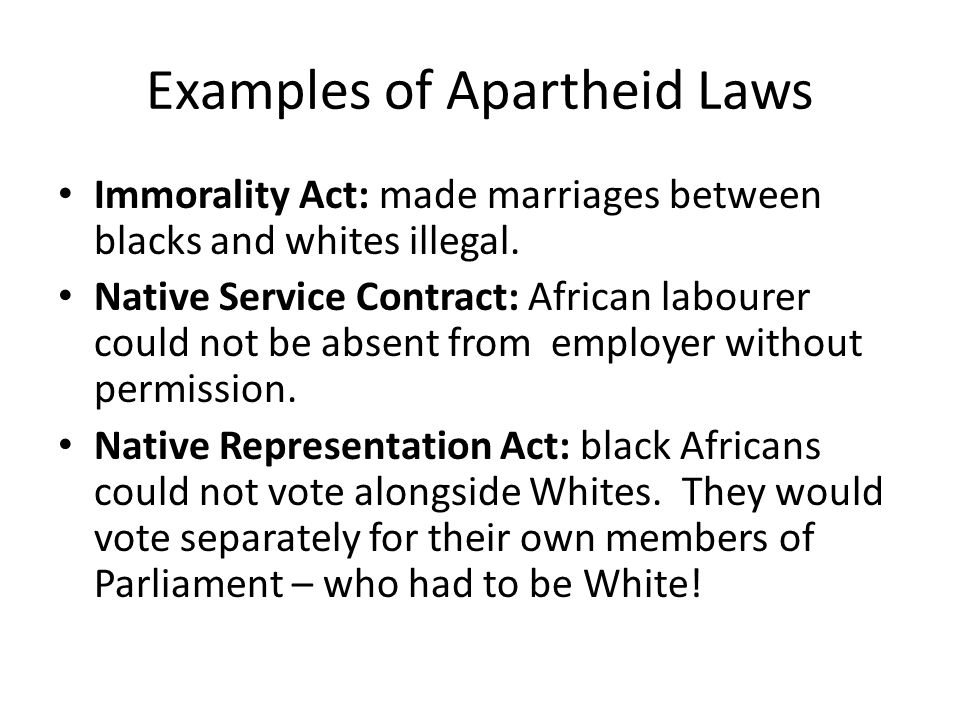 Examples of Apartheid Laws Immorality Act: made marriages between blacks and whites illegal.