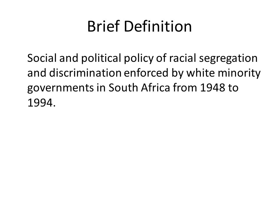 Brief Definition Social and political policy of racial segregation and discrimination enforced by white minority governments in South Africa from 1948 to 1994.