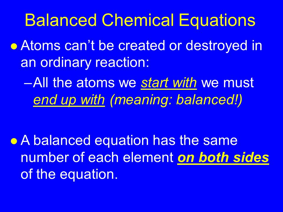 Balanced Chemical Equations l Atoms can't be created or destroyed in an ordinary reaction: –All the atoms we start with we must end up with (meaning: balanced!) l A balanced equation has the same number of each element on both sides of the equation.
