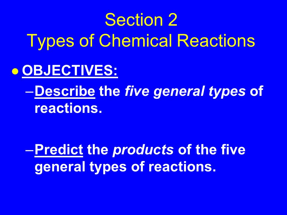 Section 2 Types of Chemical Reactions l OBJECTIVES: –Describe the five general types of reactions.