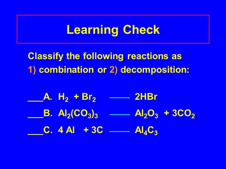 Learning Check Classify the following reactions as 1) combination or 2) decomposition: ___A.