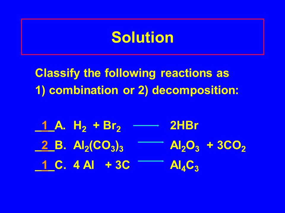 Solution Classify the following reactions as 1) combination or 2) decomposition: _1_A.