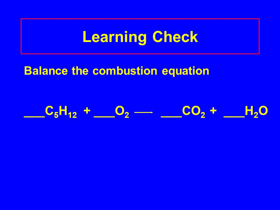 Learning Check Balance the combustion equation ___C 5 H 12 + ___O 2 ___CO 2 + ___H 2 O
