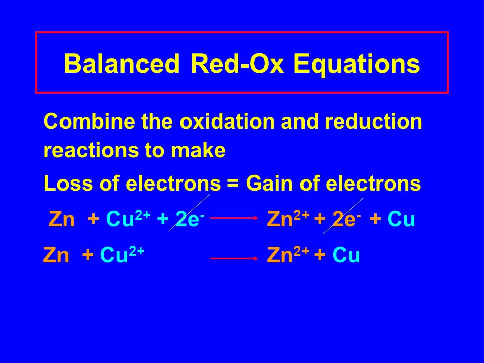Balanced Red-Ox Equations Combine the oxidation and reduction reactions to make Loss of electrons = Gain of electrons Zn + Cu e - Zn e - + Cu Zn + Cu 2+ Zn 2+ + Cu