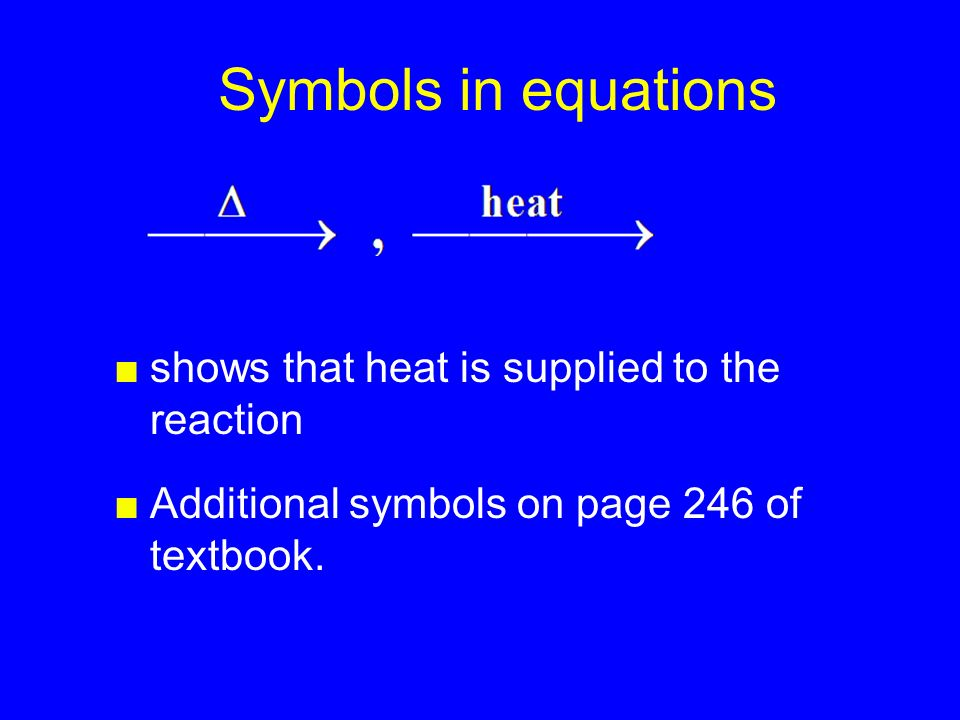 ■shows that heat is supplied to the reaction Symbols in equations ■Additional symbols on page 246 of textbook.