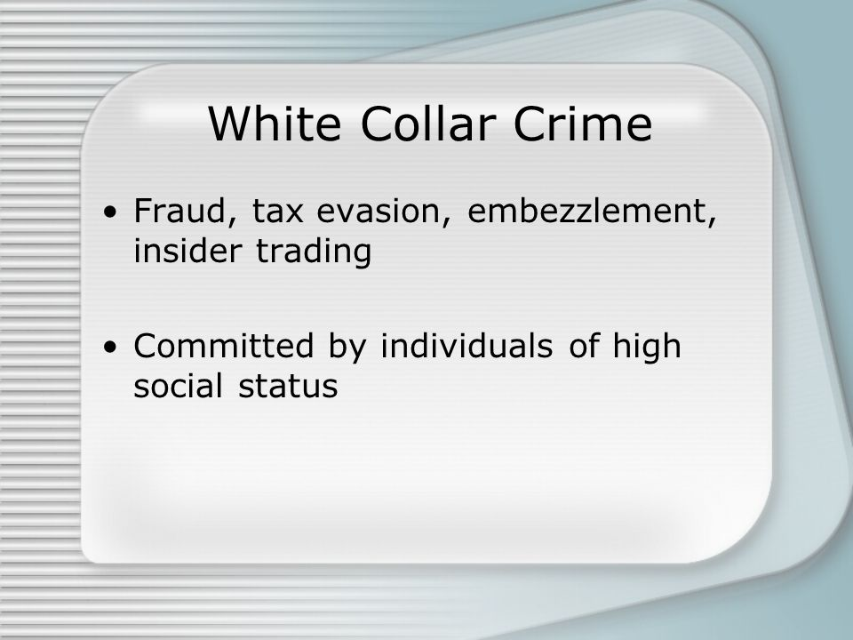White Collar Crime Fraud, tax evasion, embezzlement, insider trading Committed by individuals of high social status