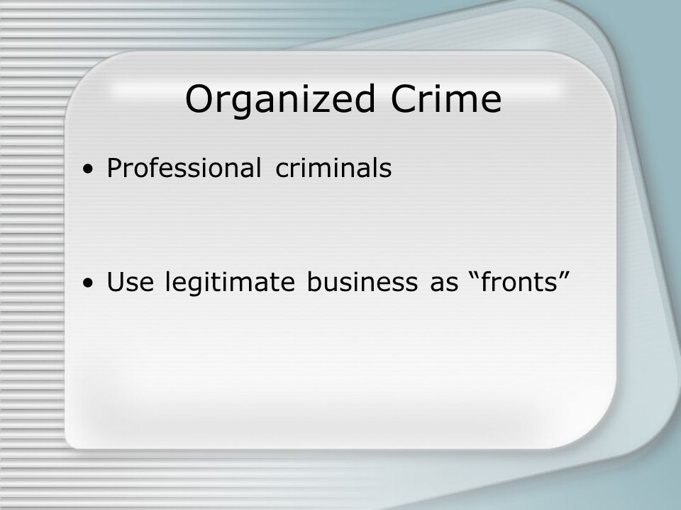 Organized Crime Professional criminals Use legitimate business as fronts