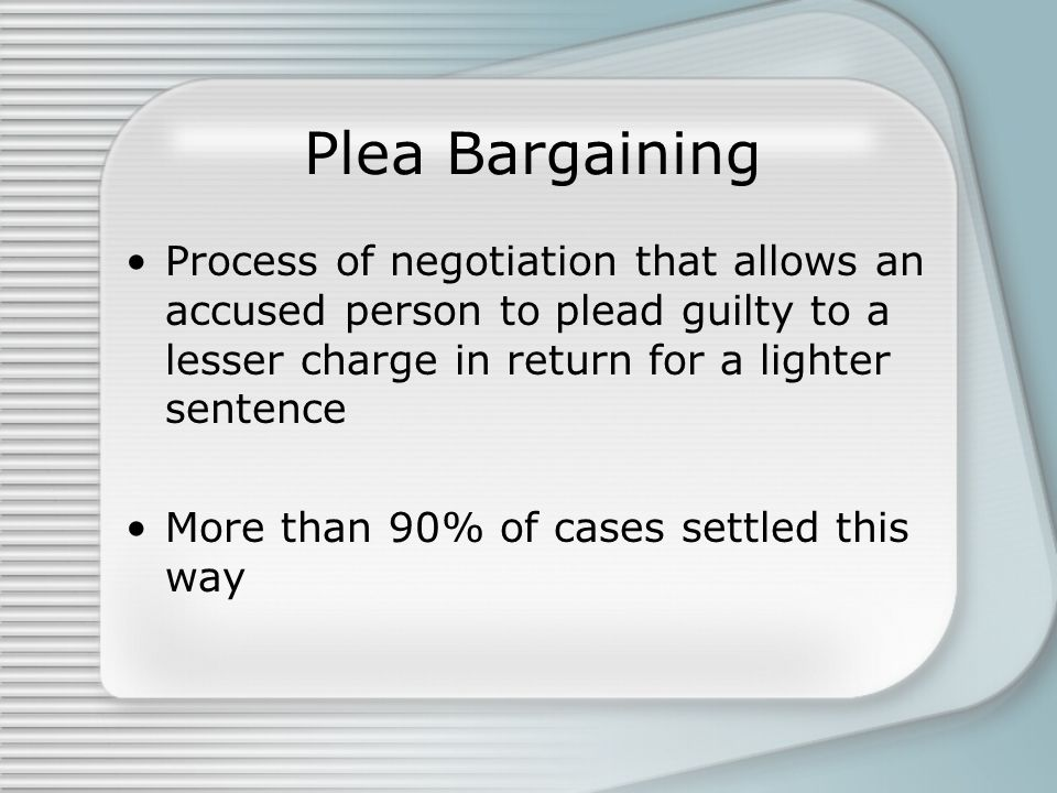 Plea Bargaining Process of negotiation that allows an accused person to plead guilty to a lesser charge in return for a lighter sentence More than 90% of cases settled this way