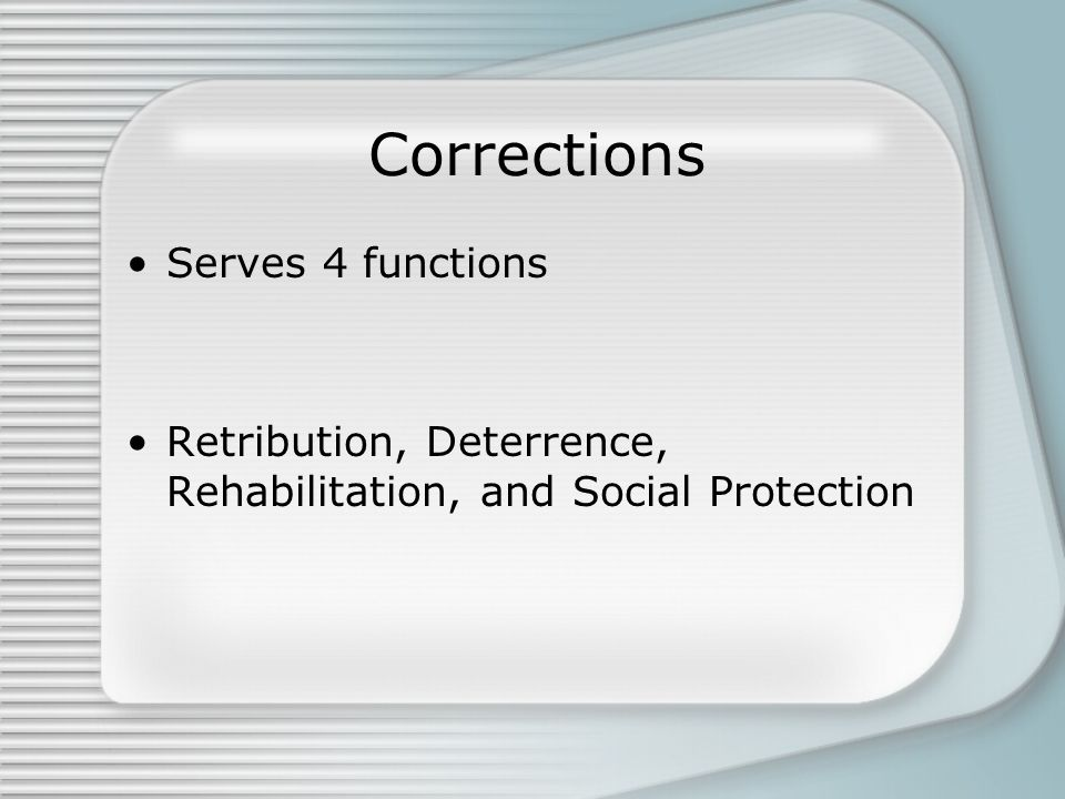 Serves 4 functions Retribution, Deterrence, Rehabilitation, and Social Protection