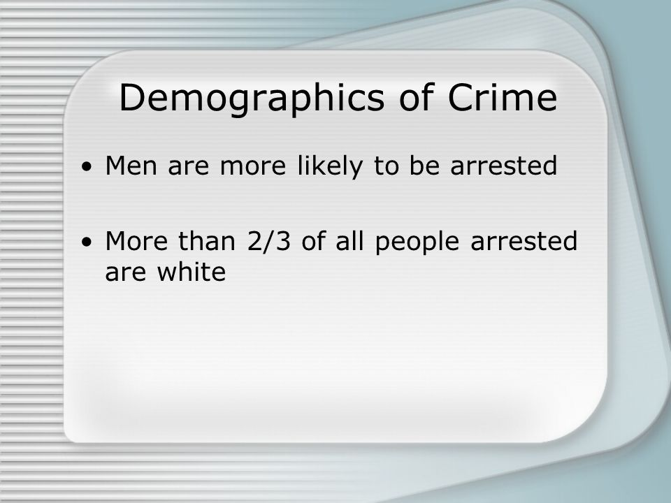 Demographics of Crime Men are more likely to be arrested More than 2/3 of all people arrested are white