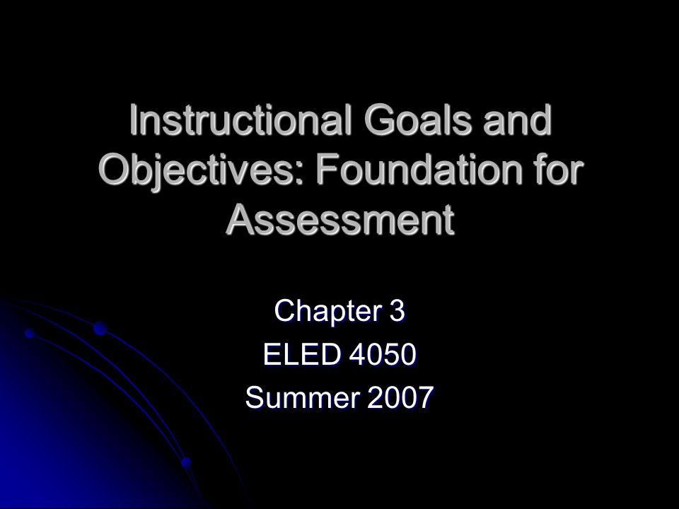 Instructional Goals and Objectives: Foundation for Assessment Chapter 3 ELED 4050 Summer 2007
