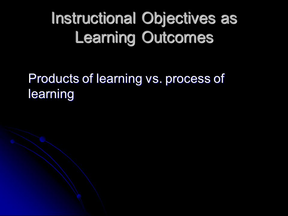 Instructional Objectives as Learning Outcomes Products of learning vs. process of learning