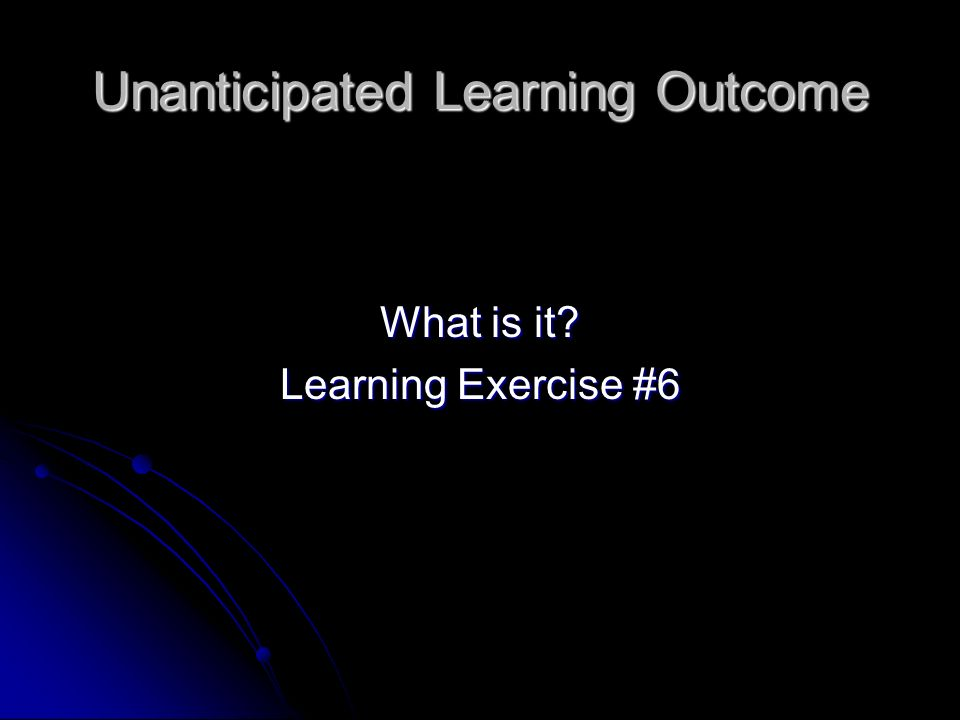 Unanticipated Learning Outcome What is it Learning Exercise #6