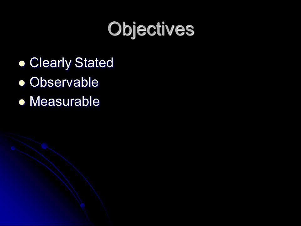 Objectives Clearly Stated Clearly Stated Observable Observable Measurable Measurable