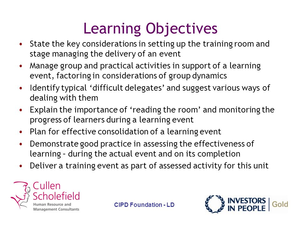 CIPD Foundation - LD Learning Objectives Identify the necessary conditions for a positive learning environment State the key characteristics of adult learners and how to factor these in to delivery Identify typical barriers to learning and suggest ways of overcoming these State the key considerations in planning the logistics of a learning activity Factor in considerations of individual learning styles when delivering a learning event Suggest ways of triggering interest through focus on the visual, hearing, feeling stimuli receptors of learners Use a range of questioning techniques to support a learning event, identifying where to use different methods