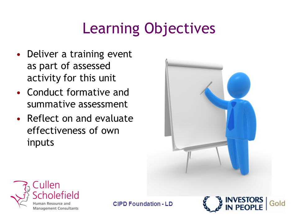 CIPD Foundation - LD Aim To equip learners with the knowledge of underpinning theory of delivering effective learning and development activities, and provide an opportunity to practice delivering as an assessed activity and receive feedback.