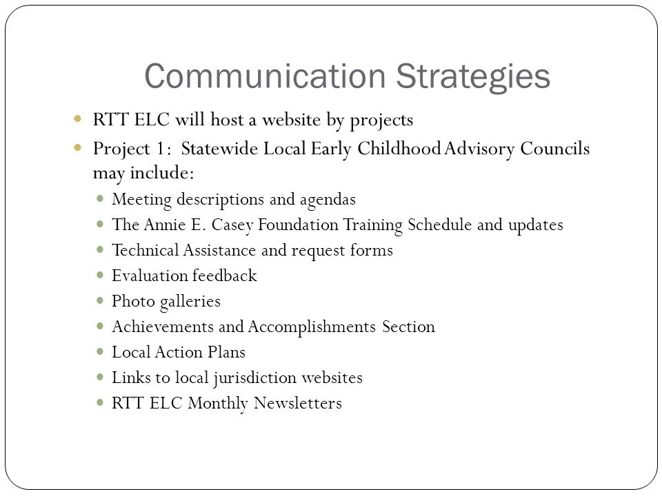 Communication Strategies RTT ELC will host a website by projects Project 1: Statewide Local Early Childhood Advisory Councils may include: Meeting descriptions and agendas The Annie E.