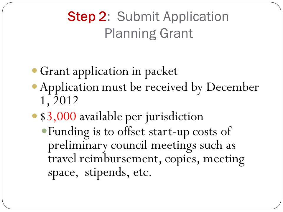 Step 2: Submit Application Planning Grant Grant application in packet Application must be received by December 1, 2012 $3,000 available per jurisdiction Funding is to offset start-up costs of preliminary council meetings such as travel reimbursement, copies, meeting space, stipends, etc.