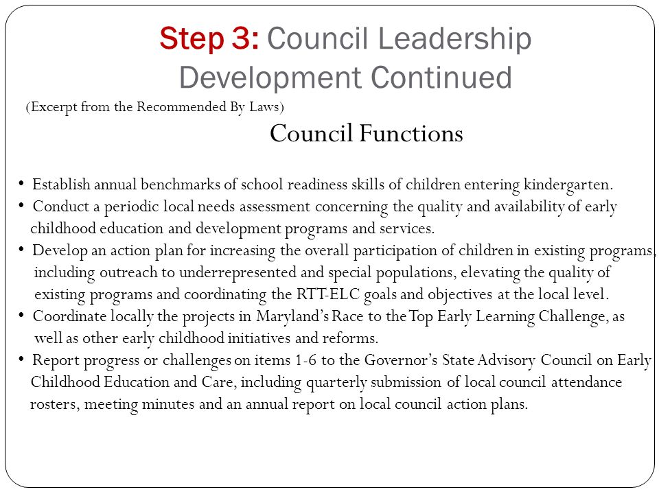 Step 3: Council Leadership Development Continued (Excerpt from the Recommended By Laws) Council Functions Establish annual benchmarks of school readiness skills of children entering kindergarten.