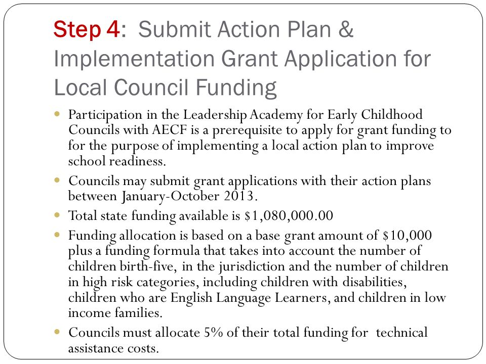 Step 4: Submit Action Plan & Implementation Grant Application for Local Council Funding Participation in the Leadership Academy for Early Childhood Councils with AECF is a prerequisite to apply for grant funding to for the purpose of implementing a local action plan to improve school readiness.