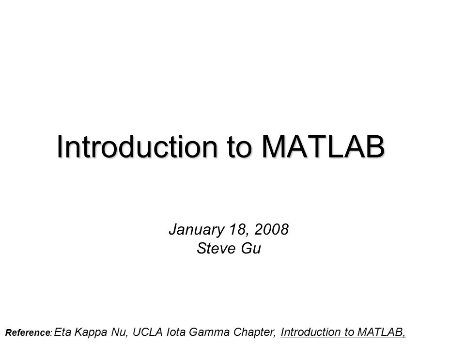 Introduction to MATLAB January 18, 2008 Steve Gu Reference: Eta Kappa Nu, UCLA Iota Gamma Chapter, Introduction to MATLAB,