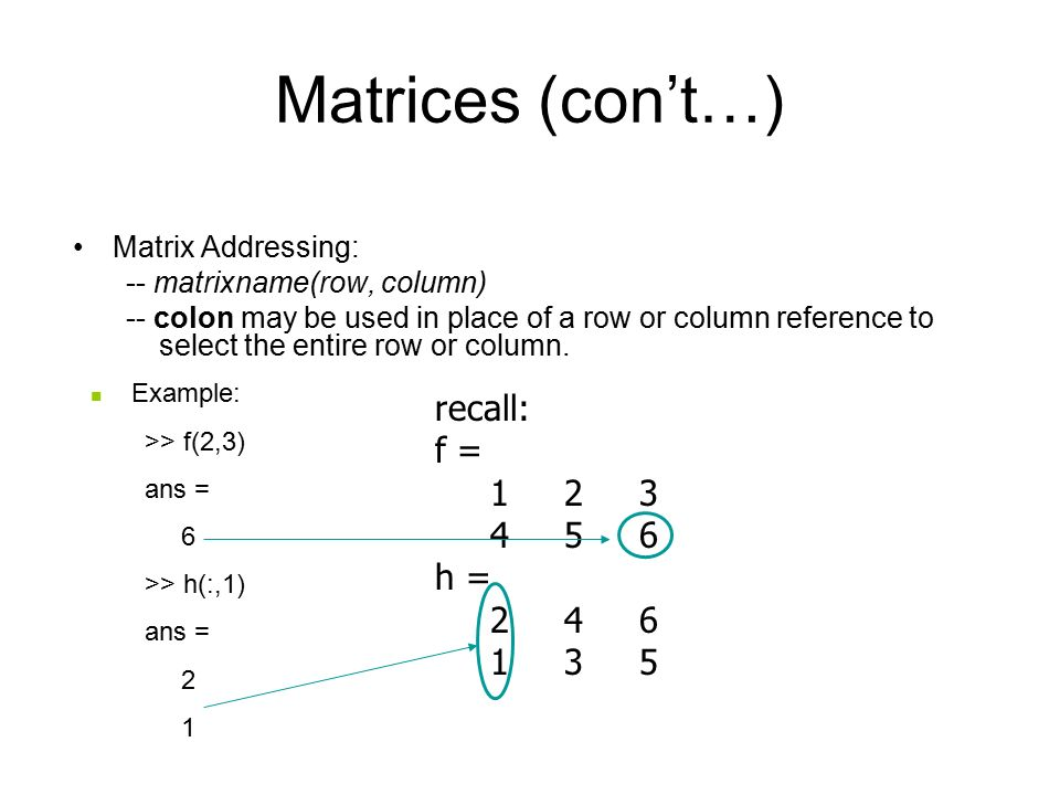 Matrices (con't…) Matrix Addressing: -- matrixname(row, column) -- colon may be used in place of a row or column reference to select the entire row or column.